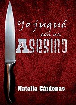 Yo jugué con un asesino: Novela basada en una historia real. (Spanish Edition) by [Cárdenas Rodríguez, Natalia]
