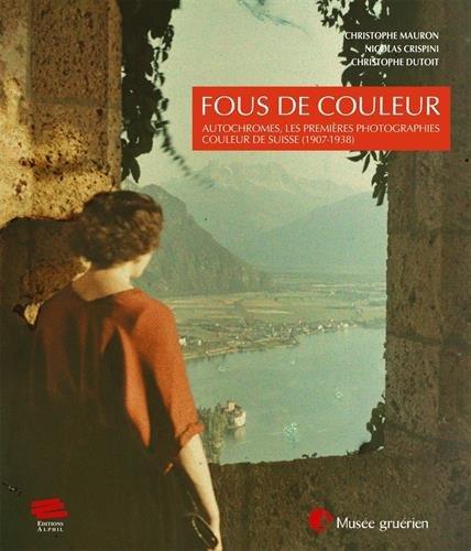Fous de Couleur. Autochromes, les Premieres Photographies Couleur de Suisse (1907-1938)