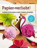 Papier-verliebt!: 40 PROJEKTE ZUM FALTEN, KLEBEN, STEMPELN, SCHNEIDEN