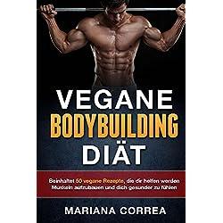 VEGANE BODYBUILDING DIÄT: Beinhaltet 50 vegane Rezepte, die dir helfen werden Muskeln aufzubauen und dich gesunder zu fühlen