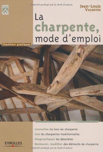 La charpente, mode d'emploi. Connaître les bois de charpente. Lire les charpentes traditionnelles. Diagnostiquer les désordres. Restaurer, modifier des éléments de charpente. par Jean-Louis Valentin