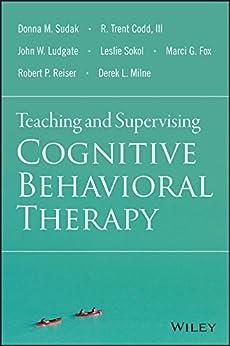 Teaching and Supervising Cognitive Behavioral Therapy by [Sudak, Donna M., Codd, R. Trent, Ludgate, John W., Sokol, Leslie, Fox, Marci G., Reiser, Robert P., Milne, Derek L.]