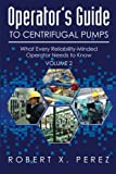 Operator's Guide to Centrifugal Pumps, Volume 2: What Every Reliability-Minded Operator Needs to Know by Robert X. Perez (26-Dec-2014) Paperback