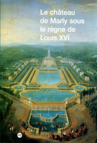 Le château de Marly sous le règne de Louis XVI: étude du décor et de l'ameublement des appartements du Pavillon royal sous le règne de Louis XVI