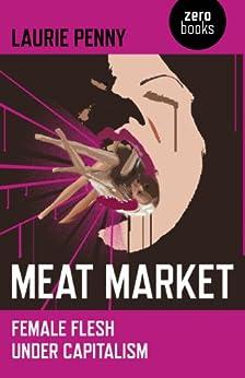 Meat Market: Female Flesh Under Capitalism von [Penny, Laurie]