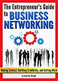 Business Networking: The Entrepreneur's Guide to Business Networking (Making Contact, Building Credibility, and Getting Work) - Networking Tips (English Edition)
