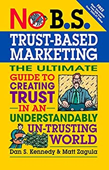 No B.S. Trust Based Marketing: The Ultimate Guide to Creating Trust in an Understandibly Un-trusting World by [Zagula, Matt, Kennedy, Dan S.]