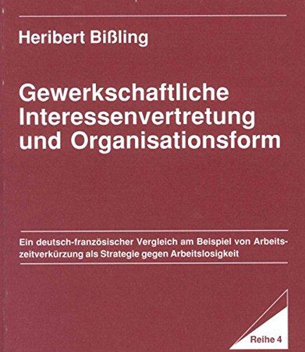 Gewerkschaftliche Interessenvertretung und Organisationsform: Ein deutsch-französischer Vergleich am Beispiel von Arbeitszeitverkürzung als Strategie ... / Reihe 4: Volkswirtschaftliche Beiträge)