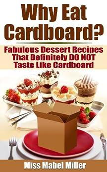 Why Eat Cardboard?: Fabulous Dessert Recipes That Definitely Do Not Taste Like Cardboard (English Edition) par [Miller, Miss Mabel]