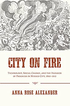 City on Fire: Technology, Social Change, and the Hazards of Progress in Mexico City, 1860-1910 (Pittsburgh Hist Urban Environ) Descargar Epub Gratis