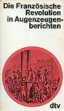 Die Französische Revolution in Augenzeugenberichten. -