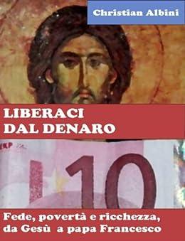 LIBERACI DAL DENARO. Fede, povertà e ricchezza da Gesù a papa Francesco di [Albini, Christian]