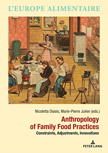 Anthropology of Family Food Practices: Constraints, Adjustments, Innovations (L'Europe alimentaire/European Food Issues/Europa alimentaria/L'Europa alimentare, Band 14) European Food