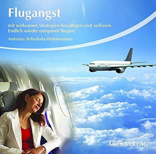 Flugangst: Mit wirksamen Strategien bewältigen und auflösen. Endlich wieder entspannt fliegen!