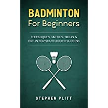 Badminton For Beginners: Techniques, Tactics, Skills, And Drills For Shuttlecock Success