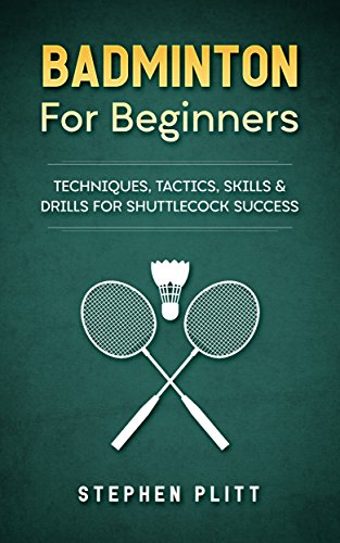 Badminton For Beginners: Techniques, Tactics, Skills, And Drills For Shuttlecock Success (English Edition)