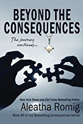 Beyond the Consequences: Book 5 of the Consequences Series (Volume 5) by Aleatha Romig (2015-01-15)