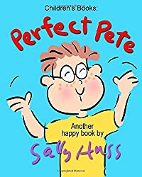 Children's Books: PERFECT PETE: (Adorable Rhyming Bedtime Story/Picture Book, About Having a Good Attitude and Overcoming Obstacles, for Beginner Readers, with 35 Illustrations, Ages 2-7) by Huss, Sally (2015) Paperback