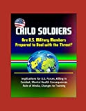 Child Soldiers: Are U.S. Military Members Prepared to Deal with the Threat? Implications for U.S. Forces, Killing in Combat, Mental Health Consequences, Role of Media, Changes to Training