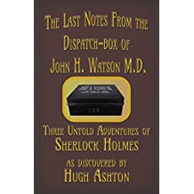 The Last Notes From the Dispatch-box of John H. Watson M.D.: Three Untold Adventures of Mr. Sherlock Holmes