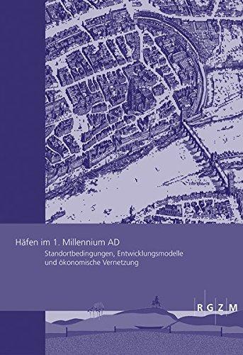Häfen im 1.Millennium AD: Standortbedingungen, Entwicklungsmodelle und ökonomische Vernetzung (Römisch Germanisches Zentralmuseum / Römisch-Germanisches Zentralmuseum - Tagungen, Band 31)