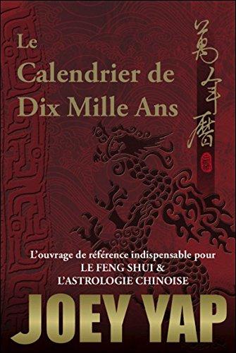 Le Calendrier de Dix Mille Ans - L'ouvrage de référence indispensable pour le Feng Shui & l'Astrologie Chinoise