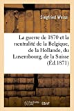 La Guerre de 1870 Et La Neutralite de La Belgique, de La Hollande, Du Luxembourg, de La Suisse, (Histoire)