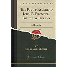 The Right Reverend John B. Brondel, Bishop of Helena: A Memorial (Classic Reprint)