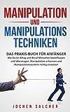 Manipulation und Manipulationstechniken: Praxis-Buch für Anfänger – Wie Sie im Alltag und Beruf Menschen beeinflussen und überzeugen, Manipulation erkennen und Manipulationstechnik richtig einsetzen