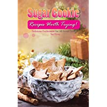 Sugar Cookie Recipes Worth Trying!: Delicious Excitement for All Sweet Teeth (English Edition)