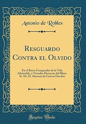 Resguardo Contra el Olvido: En el Breve Compendio de la Vida Admirable, y Virtudes Heroycas del Illmo. Sr. Dr. D. Alonson de Cuevas Davalos (Classic Reprint)