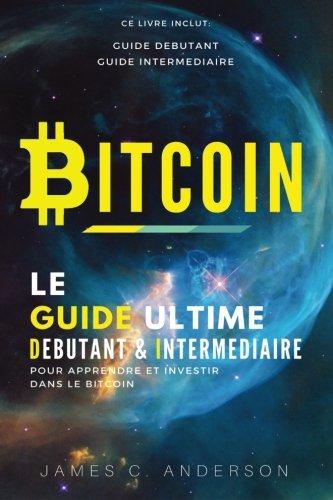 Bitcoin: Le Guide Ultime Débutant et Intermédiaire pour Apprendre et Investir dans le Bitcoin par James C. Anderson