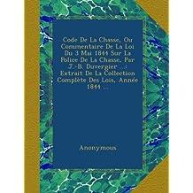 Code De La Chasse, Ou Commentaire De La Loi Du 3 Mai 1844 Sur La Police De La Chasse, Par J.-B. Duvergier ...: Extrait De La Collection Complète Des Lois, Année 1844 ...
