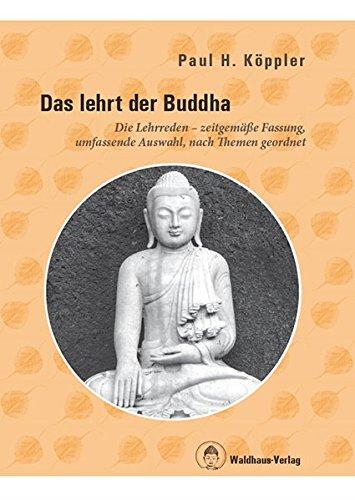 Das lehrt der Buddha - Die Lehrreden - zeitgemäße Fassung, umfassende Auswahl, nach Themen geordnet
