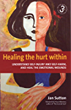 Healing the Hurt Within 3rd Edition: Understand self-injury and self-harm, and heal the emotional wounds