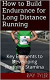 How to Build Endurance for Long Distance Running: Key Elements to Developing Running Stamina