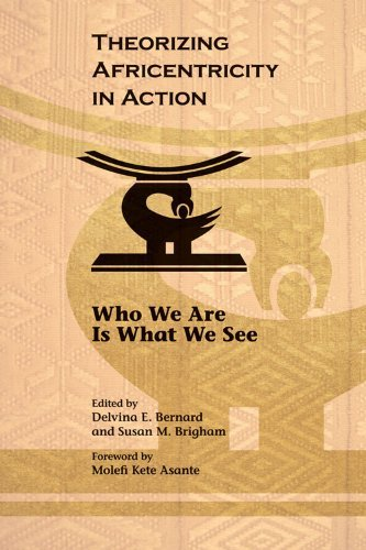 Theorizing Africentricity in Action: Who We are is What We See by Delvina E. Bernard (2013-03-04)