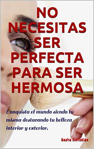 NO NECESITAS SER PERFECTA PARA SER HERMOSA: Conquista el mundo siendo tú misma destacando tu belleza interior y exterior. por Sasha González
