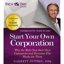 Inicie Su Propia Corporacion: La Razon Por La Cual Los Ricos Tienen Sus Propias Empresas y Los Demas Trabajan Bajan Para Ellas (Rich Dad Advisors)