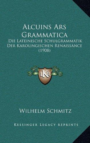 Alcuins Ars Grammatica: Die Lateinische Schulgrammatik Der Karolingischen Renaissance (1908)