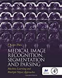Medical Image Recognition, Segmentation and Parsing: Machine Learning and Multiple Object Approaches (The Elsevier and Miccai Society Book Series)