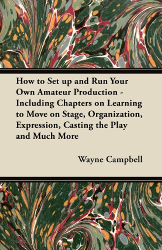 How to Set up and Run Your Own Amateur Production - Including Chapters on Learning to Move on Stage, Organization, Expression, Casting the Play and Much More
