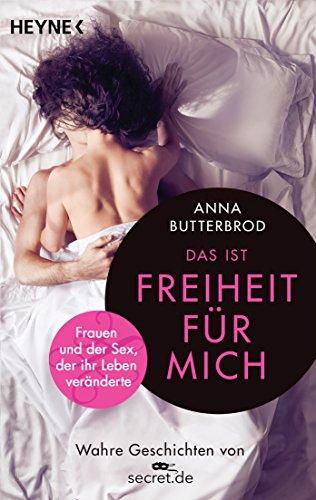 Das ist Freiheit für mich!: Frauen und der Sex, der ihr Leben veränderte. Wahre Geschichten von secret.de