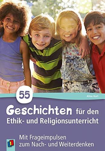 55 Geschichten für den Ethik- und Religionsunterricht in der Grundschule: Mit Frageimpulsen zum Nach- und Weiterdenken