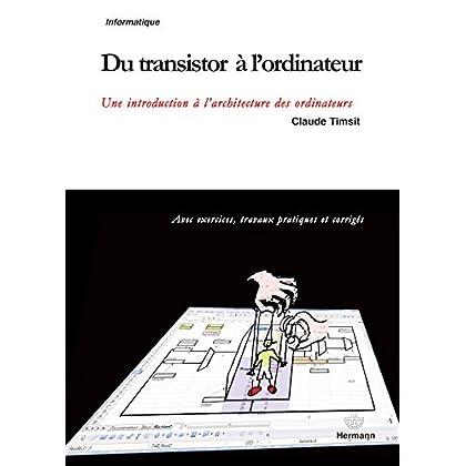 Du transistor à l'ordinateur: Une introduction à l'architecture des ordinateurs : avec exercices, travaux pratiques et corrigés