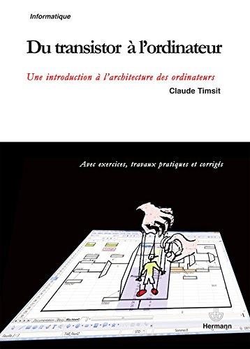 Du transistor à l'ordinateur: Une introduction à l'architecture des ordinateurs : avec exercices, travaux pratiques et corrigés par Claude Timsit