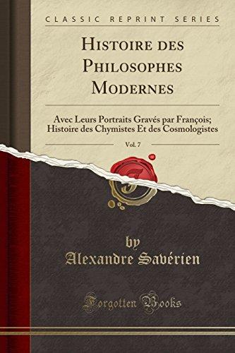 Histoire des Philosophes Modernes, Vol. 7: Avec Leurs Portraits Gravés par François; Histoire des Chymistes Et des Cosmologistes (Classic Reprint) par Alexandre Savérien