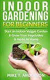 Indoor Gardening for Beginners: Start an Indoor Veggie Garden & Grow Your Vegetables and Herbs at Home