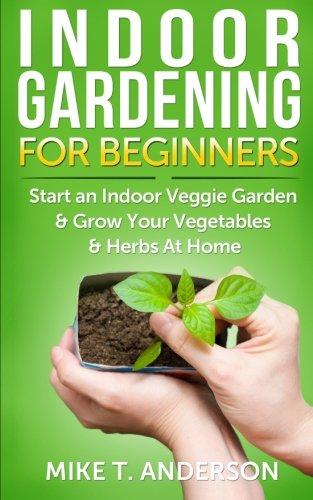 Indoor Gardening for Beginners: Start an Indoor Veggie Garden & Grow Your Vegetables and Herbs at Home