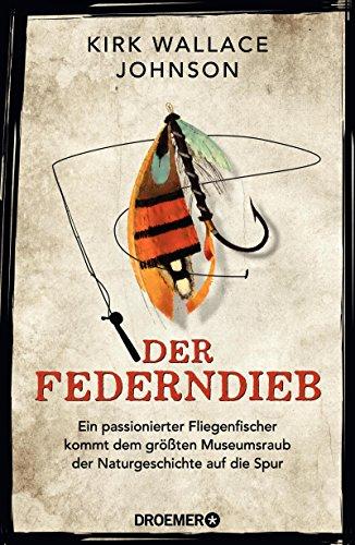 Der Federndieb: Ein passionierter Fliegenfischer kommt dem größten Museumsraub der Naturgeschichte auf die Spur